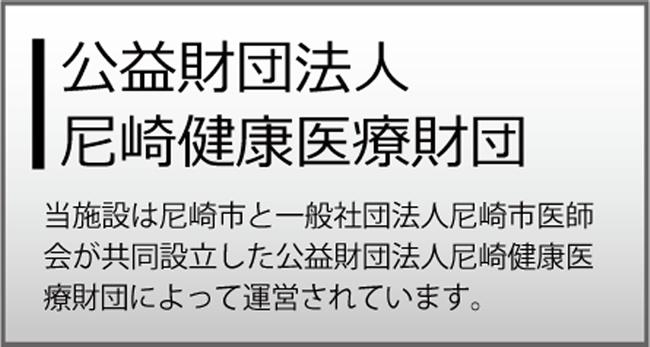 公益財団法人尼崎健康医療財団 当施設は尼崎市と一般社団法人尼崎医師会が共同設立した公益財団法人尼崎健康医療財団によって運営されています。